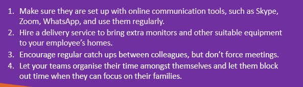 Make sure they are set up with online communication tools. Hire a delivery service to bring extra monitors and other suitable equipment to their homes. Encourage regular catch ups. Let your teams organise their time amongst themselves.